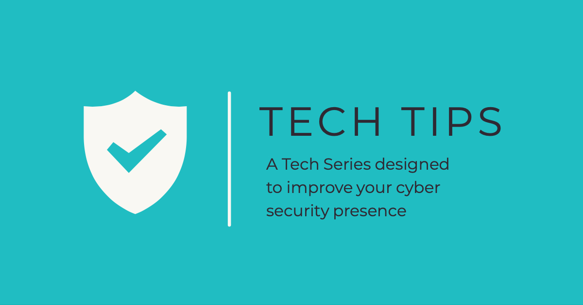 Tech Tips – A Tech Series designed to improve your cyber security presence