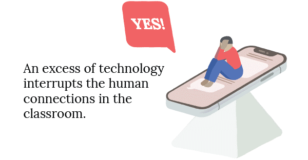 Yes - An excess of technology interrupts the human connections in the classroom